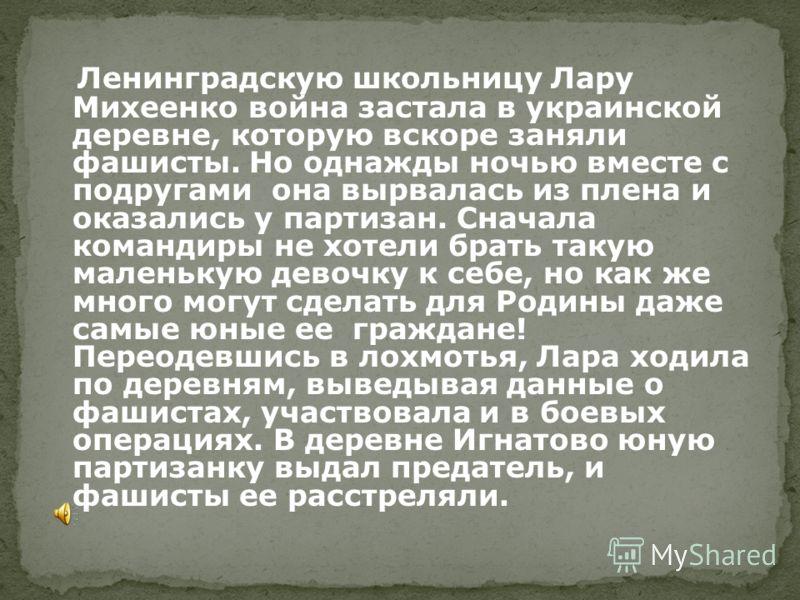Ленинградскую школьницу Лару Михеенко война застала в украинской деревне, которую вскоре заняли фашисты. Но однажды ночью вместе с подругами она вырвалась из плена и оказались у партизан. Сначала командиры не хотели брать такую маленькую девочку к се