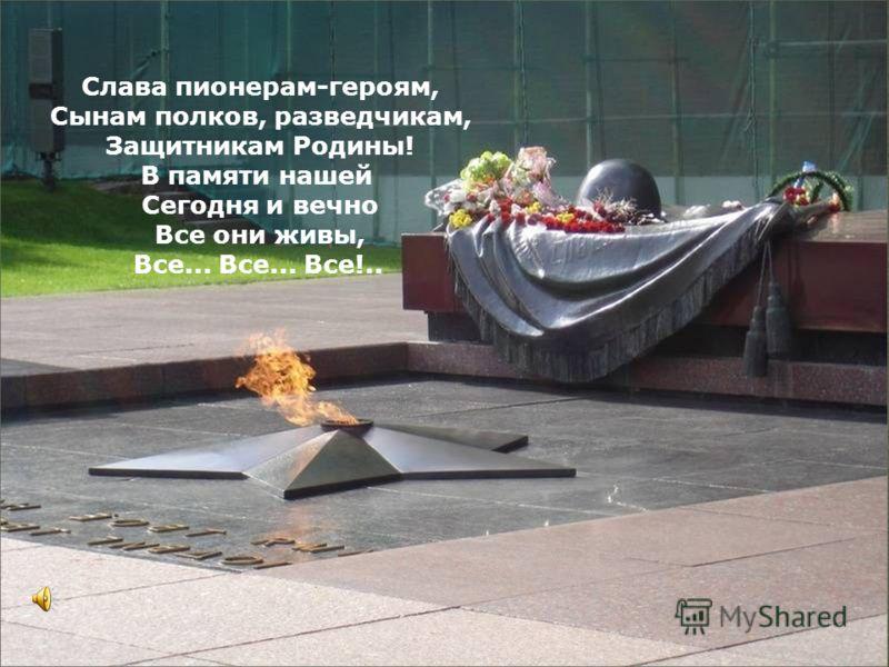 Слава пионерам-героям, Сынам полков, разведчикам, Защитникам Родины! В памяти нашей Сегодня и вечно Все они живы, Все... Все... Все!..