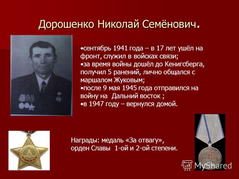 Дорошенко Николай Семёнович. сентябрь 1941 года – в 17 лет ушёл на фронт, служил в войсках связи; за время войны дошёл до Кенигсберга, получил 5 ранений, лично общался с маршалом Жуковым; после 9 мая 1945 года отправился на войну на Дальний восток ;