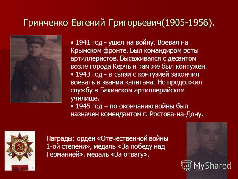 Гринченко Евгений Григорьевич(1905-1956). 1941 год - ушел на войну. Воевал на Крымском фронте. Был командиром роты артиллеристов. Высаживался с десантом возле города Керчь и там же был контужен. 1943 год - в связи с контузией закончил воевать в звани