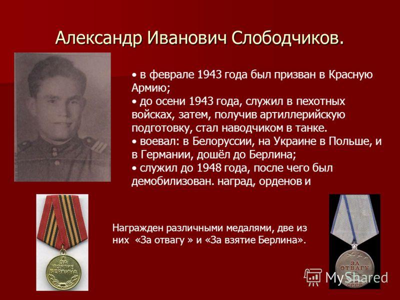 Александр Иванович Слободчиков. в феврале 1943 года был призван в Красную Армию; до осени 1943 года, служил в пехотных войсках, затем, получив артиллерийскую подготовку, стал наводчиком в танке. воевал: в Белоруссии, на Украине в Польше, и в Германии