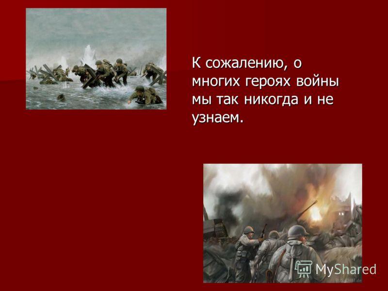 К сожалению, о многих героях войны мы так никогда и не узнаем.