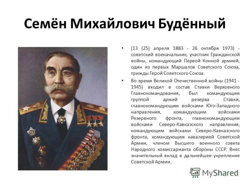 Семён Михайлович Будённый (13 (25) апреля 1883 - 26 октября 1973) - советский военачальник, участник Гражданской войны, командующий Первой Конной армией, один из первых Маршалов Советского Союза, трижды Герой Советского Союза. Во время Великой Отечес