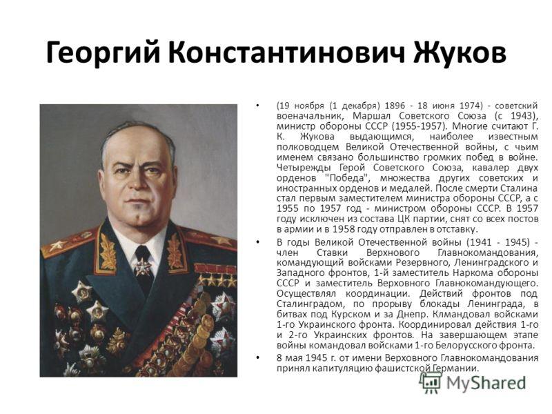 Георгий Константинович Жуков (19 ноября (1 декабря) 1896 - 18 июня 1974) - советский военачальник, Маршал Советского Союза (с 1943), министр обороны СССР (1955-1957). Многие считают Г. К. Жукова выдающимся, наиболее известным полководцем Великой Отеч