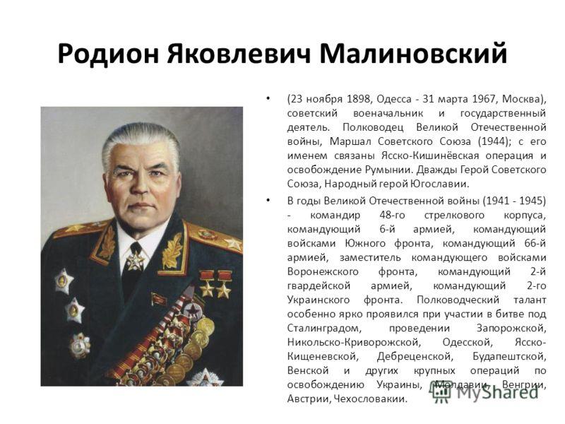 Родион Яковлевич Малиновский (23 ноября 1898, Одесса - 31 марта 1967, Москва), советский военачальник и государственный деятель. Полководец Великой Отечественной войны, Маршал Советского Союза (1944); с его именем связаны Ясско-Кишинёвская операция и