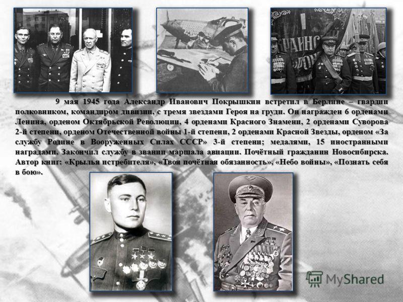 9 мая 1945 года Александр Иванович Покрышкин встретил в Берлине – гвардии полковником, командиром дивизии, с тремя звездами Героя на груди. Он награжден 6 орденами Ленина, орденом Октябрьской Революции, 4 орденами Красного Знамени, 2 орденами Суворов