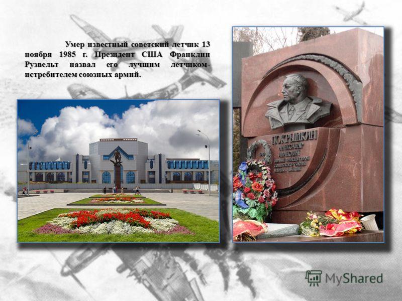 Умер известный советский летчик 13 ноября 1985 г. Президент США Франклин Рузвельт назвал его лучшим летчиком- истребителем союзных армий.