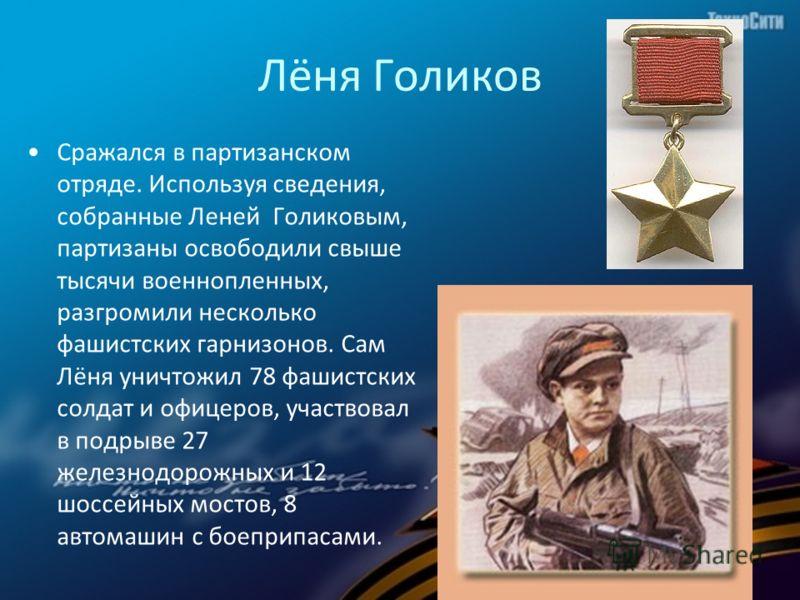 Лёня Голиков Сражался в партизанском отряде. Используя сведения, собранные Леней Голиковым, партизаны освободили свыше тысячи военнопленных, разгромили несколько фашистских гарнизонов. Сам Лёня уничтожил 78 фашистских солдат и офицеров, участвовал в