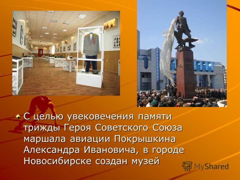 С целью увековечения памяти трижды Героя Советского Союза маршала авиации Покрышкина Александра Ивановича, в городе Новосибирске создан музей