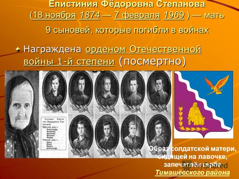 Епистини́я Фёдоровна Степа́нова (18 ноября 1874 7 февраля 1969 ) мать 9 сыновей, которые погибли в войнах 18 ноября18747 февраля196918 ноября18747 февраля1969 Награждена орденом Отечественной войны 1-й степени (посмертно) орденом Отечественной войны