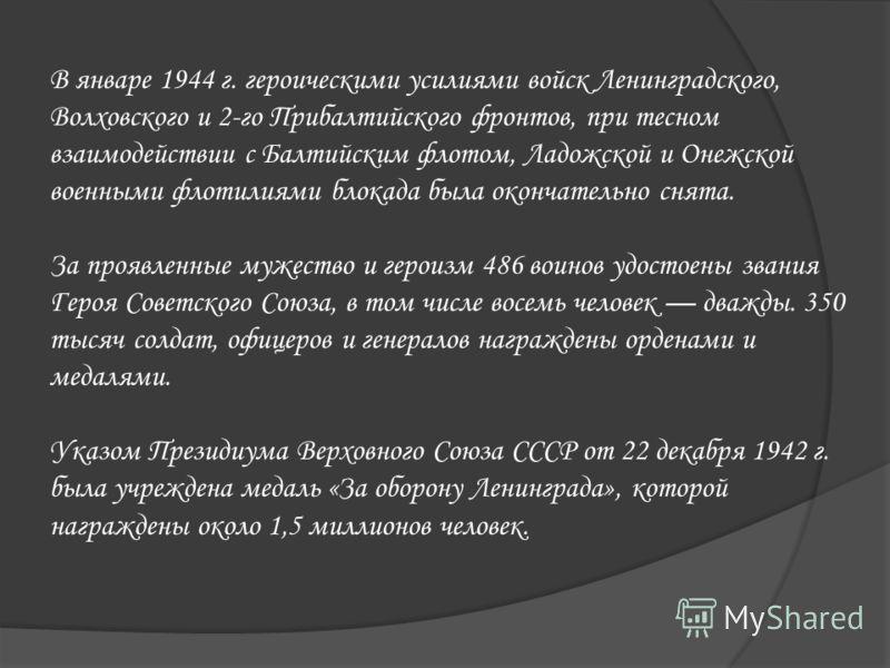 В январе 1944 г. героическими усилиями войск Ленинградского, Волховского и 2-го Прибалтийского фронтов, при тесном взаимодействии с Балтийским флотом, Ладожской и Онежской военными флотилиями блокада была окончательно снята. За проявленные мужество и