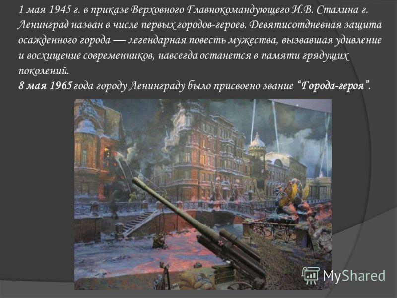1 мая 1945 г. в приказе Верховного Главнокомандующего И.В. Сталина г. Ленинград назван в числе первых городов-героев. Девятисотдневная защита осажденного города легендарная повесть мужества, вызвавшая удивление и восхищение современников, навсегда ос