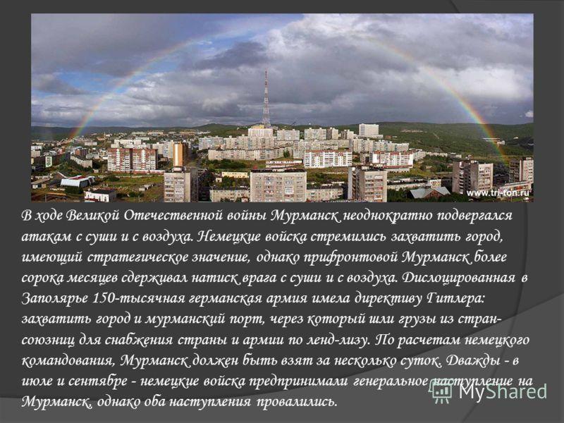 В ходе Великой Отечественной войны Мурманск неоднократно подвергался атакам с суши и с воздуха. Немецкие войска стремились захватить город, имеющий стратегическое значение, однако прифронтовой Мурманск более сорока месяцев сдерживал натиск врага с су