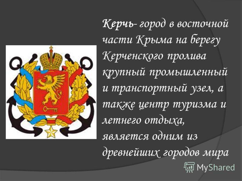 Керчь- город в восточной части Крыма на берегу Керченского пролива крупный промышленный и транспортный узел, а также центр туризма и летнего отдыха, является одним из древнейших городов мира