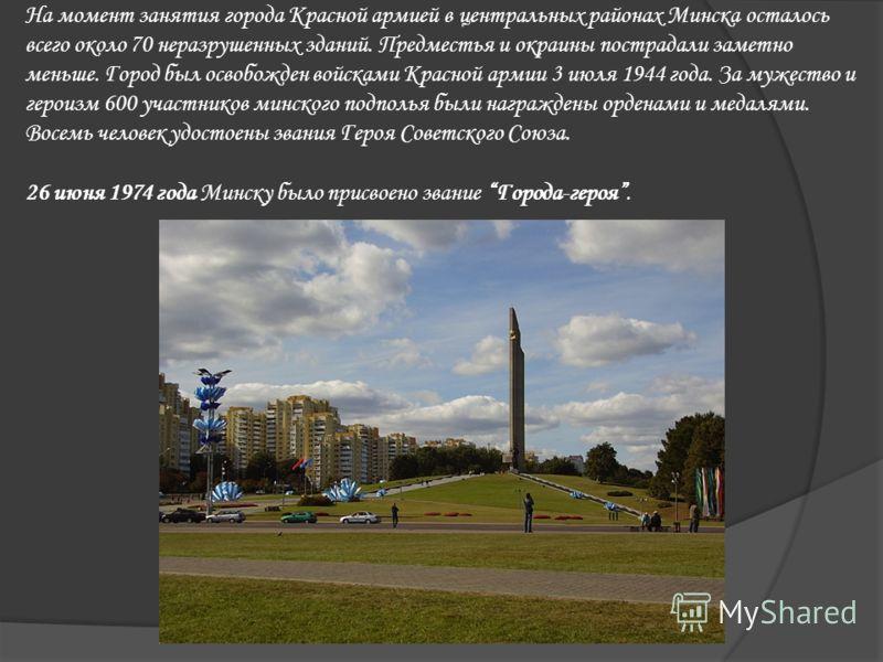 На момент занятия города Красной армией в центральных районах Минска осталось всего около 70 неразрушенных зданий. Предместья и окраины пострадали заметно меньше. Город был освобожден войсками Красной армии 3 июля 1944 года. За мужество и героизм 600