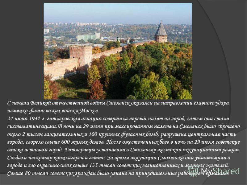 С начала Великой отечественной войны Смоленск оказался на направлении главного удара немецко-фашистских войск к Москве. 24 июня 1941 г. гитлеровская авиация совершила первый налет на город, затем они стали систематическими. В ночь на 29 июня при масс