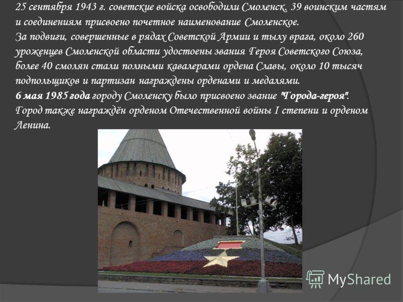 25 сентября 1943 г. советские войска освободили Смоленск. 39 воинским частям и соединениям присвоено почетное наименование Смоленское. За подвиги, совершенные в рядах Советской Армии и тылу врага, около 260 уроженцев Смоленской области удостоены зван