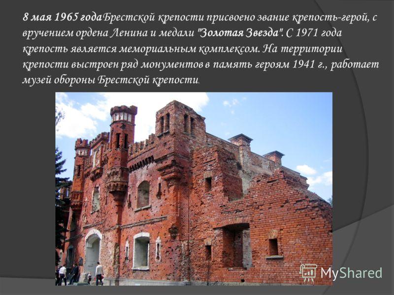 8 мая 1965 года Брестской крепости присвоено звание крепость-герой, с вручением ордена Ленина и медали