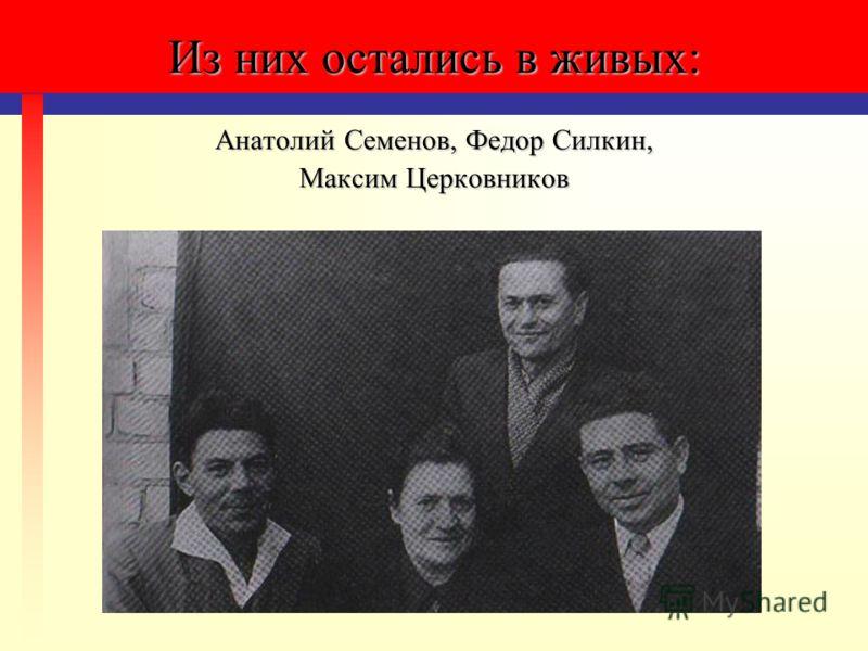 Из них остались в живых: Анатолий Семенов, Федор Силкин, Максим Церковников