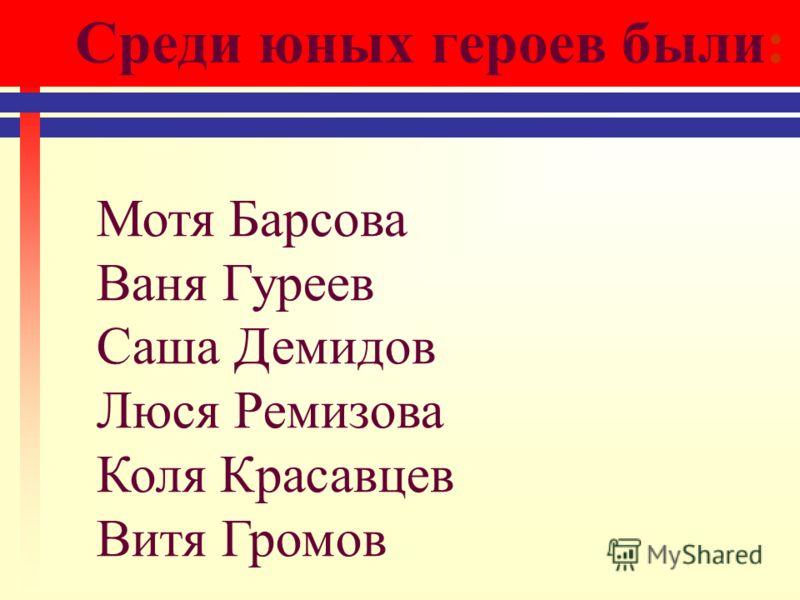 Среди юных героев были: Мотя Барсова Ваня Гуреев Саша Демидов Люся Ремизова Коля Красавцев Витя Громов