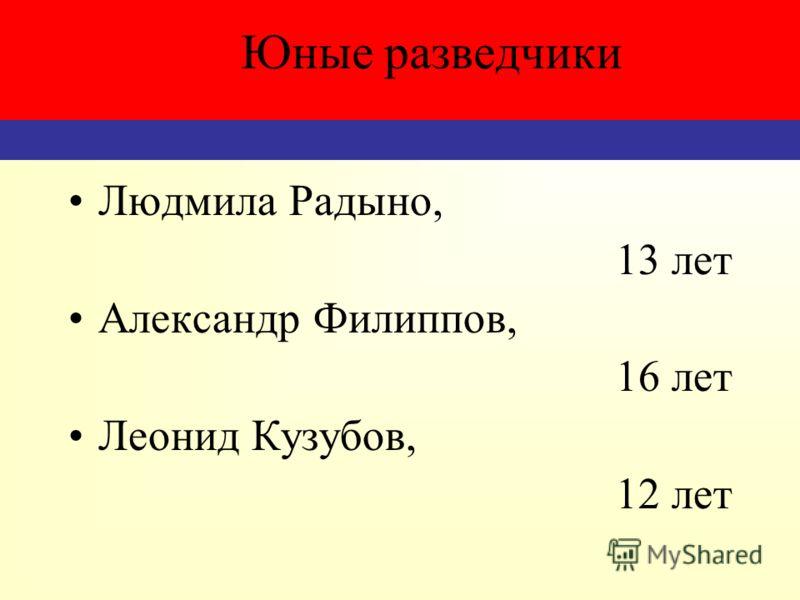 Людмила Радыно, 13 лет Александр Филиппов, 16 лет Леонид Кузубов, 12 лет Юные разведчики