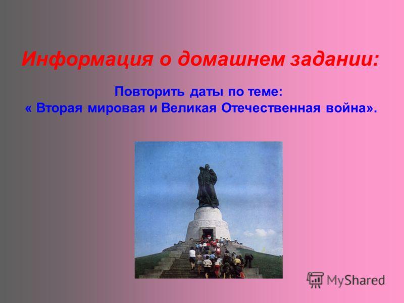 Информация о домашнем задании: Повторить даты по теме: « Вторая мировая и Великая Отечественная война».