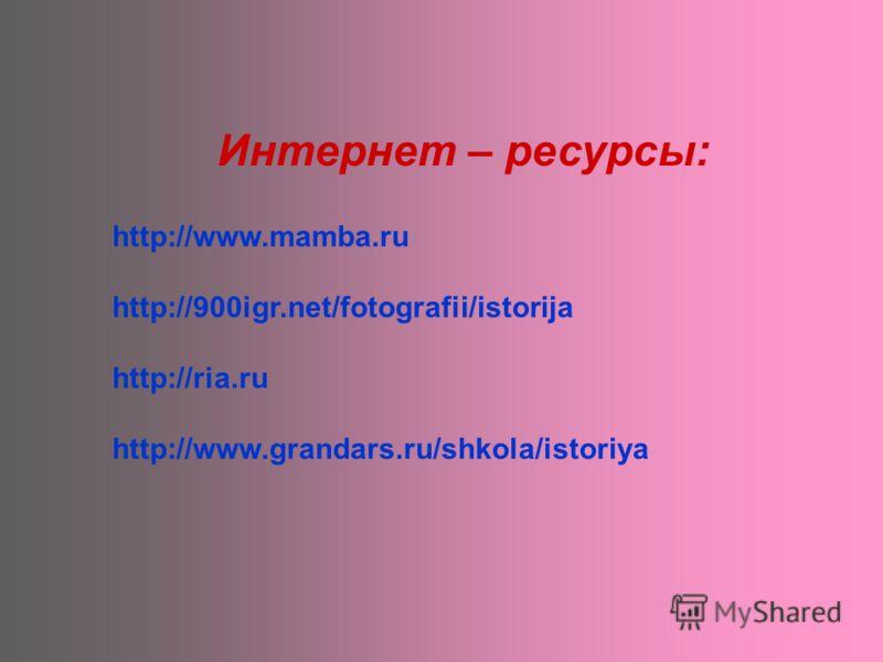 http://www.mamba.ru http://900igr.net/fotografii/istorija http://ria.ru http://www.grandars.ru/shkola/istoriya Интернет – ресурсы: