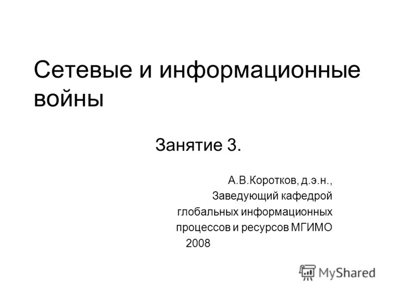Сетевые и информационные войны Занятие 3. А.В.Коротков, д.э.н., Заведующий кафедрой глобальных информационных процессов и ресурсов МГИМО 2008