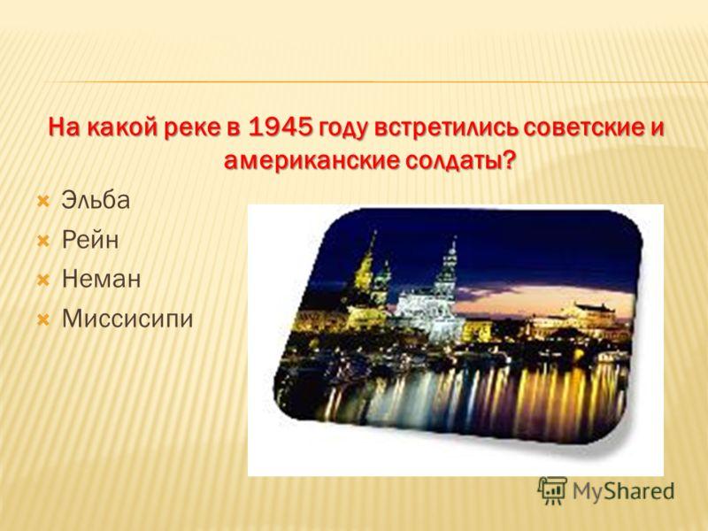 На какой реке в 1945 году встретились советские и американские солдаты? Эльба Рейн Неман Миссисипи