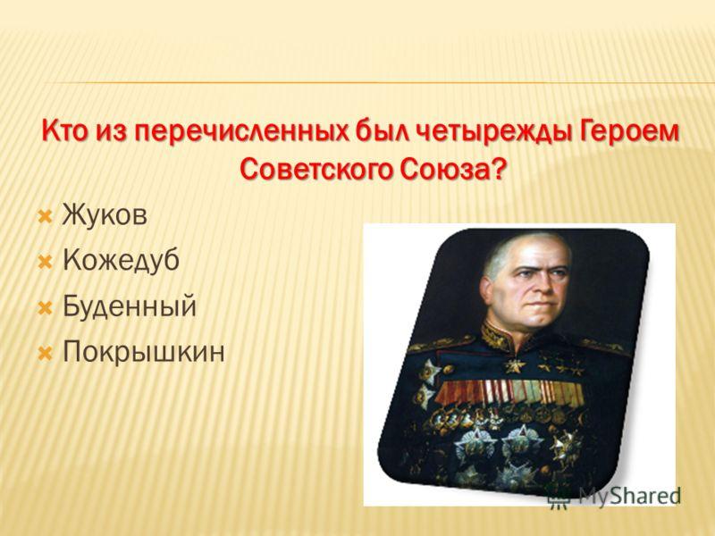 Кто из перечисленных был четырежды Героем Советского Союза? Жуков Кожедуб Буденный Покрышкин