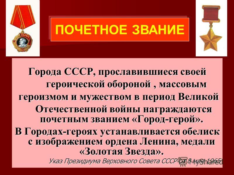 Города СССР, прославившиеся своей героической обороной, массовым героической обороной, массовым героизмом и мужеством в период Великой героизмом и мужеством в период Великой Отечественной войны награждаются почетным званием «Город-герой». Отечественн