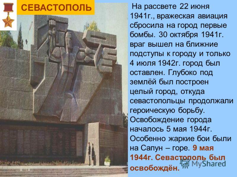 На рассвете 22 июня 1941г., вражеская авиация сбросила на город первые бомбы. 30 октября 1941г. враг вышел на ближние подступы к городу и только 4 июля 1942г. город был оставлен. Глубоко под землёй был построен целый город, откуда севастопольцы продо