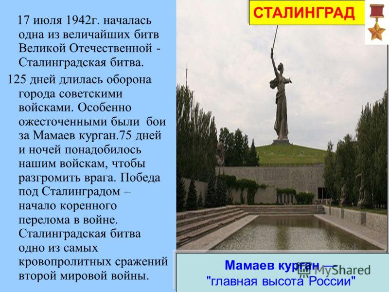 Сталинград 17 июля 1942г. началась одна из величайших битв Великой Отечественной - Сталинградская битва. 125 дней длилась оборона города советскими войсками. Особенно ожесточенными были бои за Мамаев курган.75 дней и ночей понадобилось нашим войскам,