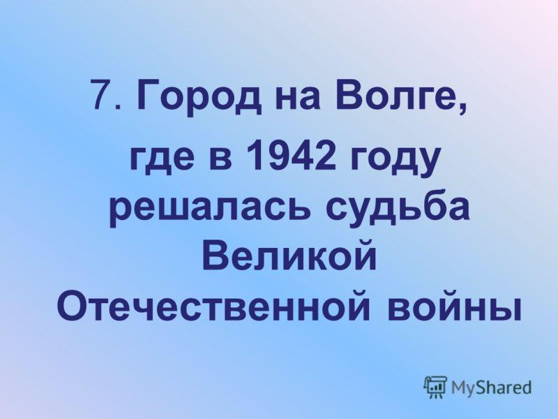 7. Город на Волге, где в 1942 году решалась судьба Великой Отечественной войны