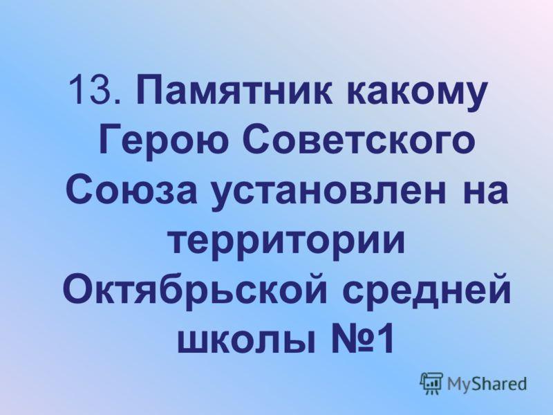 13. Памятник какому Герою Советского Союза установлен на территории Октябрьской средней школы 1