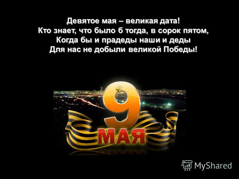 Девятое мая – великая дата! Кто знает, что было б тогда, в сорок пятом, Когда бы и прадеды наши и деды Для нас не добыли великой Победы!