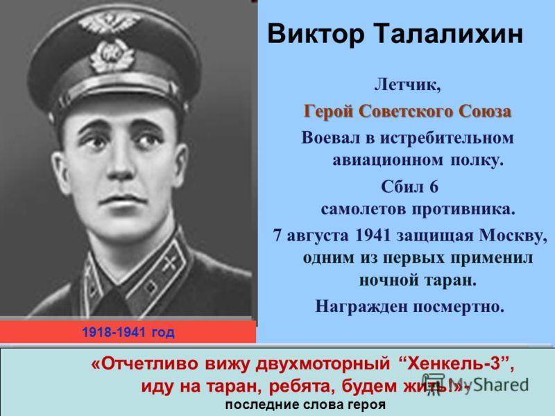 Виктор Талалихин Летчик, Герой Советского Союза Воевал в истребительном авиационном полку. Сбил 6 самолетов противника. 7 августа 1941 защищая Москву, одним из первых применил ночной таран. Награжден посмертно. 1918-1941 год «Отчетливо вижу двухмотор