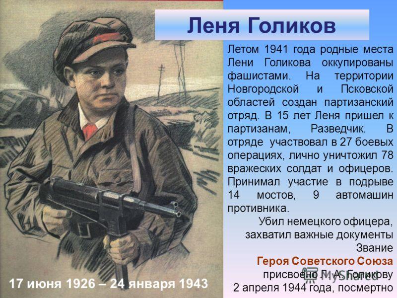 Леня Голиков Летом 1941 года родные места Лени Голикова оккупированы фашистами. На территории Новгородской и Псковской областей создан партизанский отряд. В 15 лет Леня пришел к партизанам, Разведчик. В отряде участвовал в 27 боевых операциях, лично