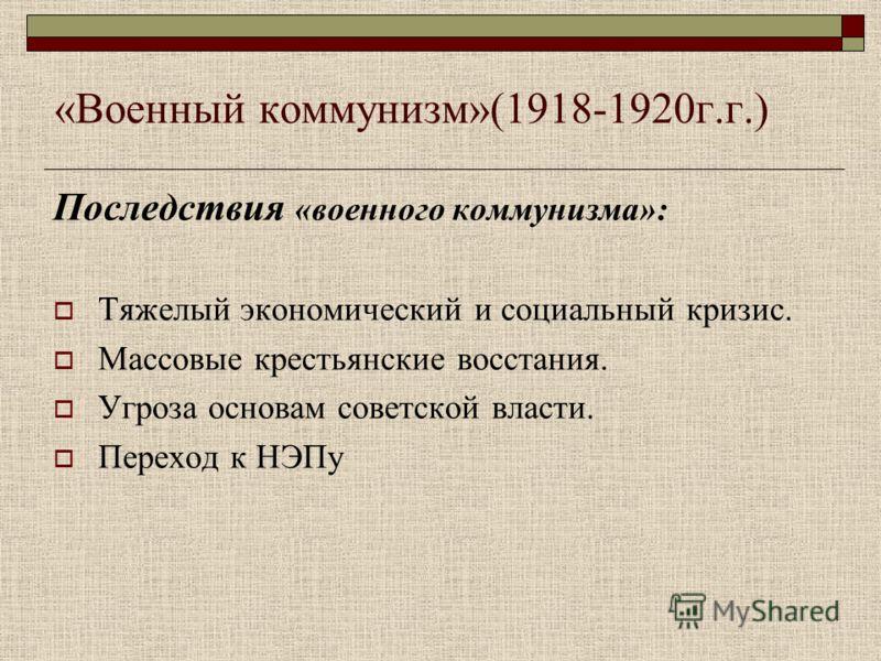 «Военный коммунизм»(1918-1920г.г.) Последствия «военного коммунизма»: Тяжелый экономический и социальный кризис. Массовые крестьянские восстания. Угроза основам советской власти. Переход к НЭПу