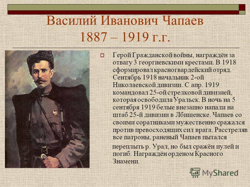 Василий Иванович Чапаев 1887 – 1919 г.г. Герой Гражданской войны, награждён за отвагу 3 георгиевскими крестами. В 1918 сформировал красногвардейский отряд. Сентябрь 1918 начальник 2-ой Николаевской дивизии. С апр. 1919 командовал 25-ой стрелковой див