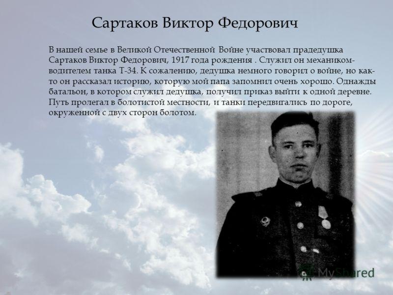 В нашей семье в Великой Отечественной Войне участвовал прадедушка Сартаков Виктор Федорович, 1917 года рождения. Служил он механиком- водителем танка Т-34. К сожалению, дедушка немного говорил о войне, но как- то он рассказал историю, которую мой пап