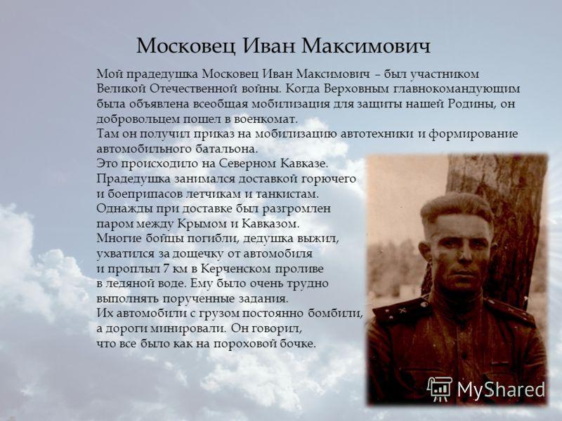 Мой прадедушка Московец Иван Максимович – был участником Великой Отечественной войны. Когда Верховным главнокомандующим была объявлена всеобщая мобилизация для защиты нашей Родины, он добровольцем пошел в военкомат. Там он получил приказ на мобилизац