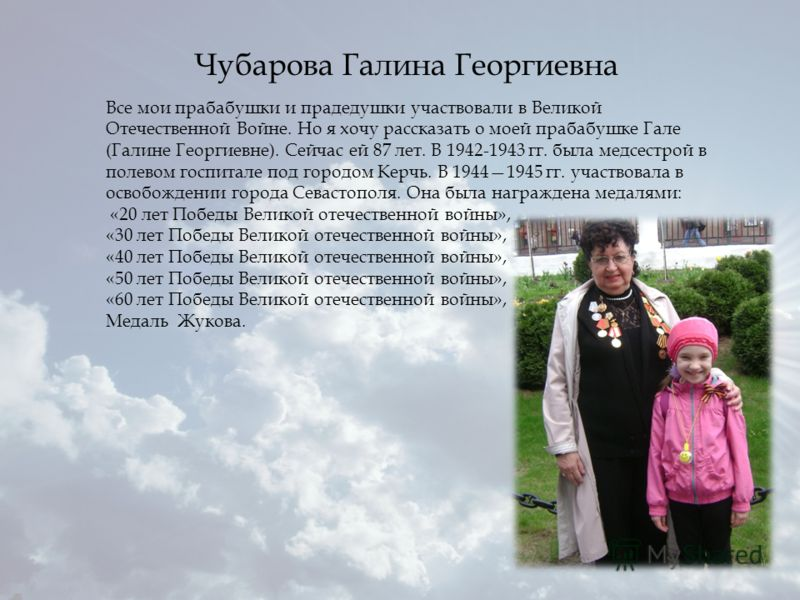 Все мои прабабушки и прадедушки участвовали в Великой Отечественной Войне. Но я хочу рассказать о моей прабабушке Гале (Галине Георгиевне). Сейчас ей 87 лет. В 1942-1943 гг. была медсестрой в полевом госпитале под городом Керчь. В 19441945 гг. участв