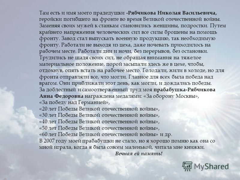Там есть и имя моего прадедушки -Рябчикова Николая Васильевича, геройски погибшего на фронте во время Великой отечественной войны. Заменяя своих мужей к станкам становились женщины, подростки. Путем крайнего напряжения человеческих сил все силы броше