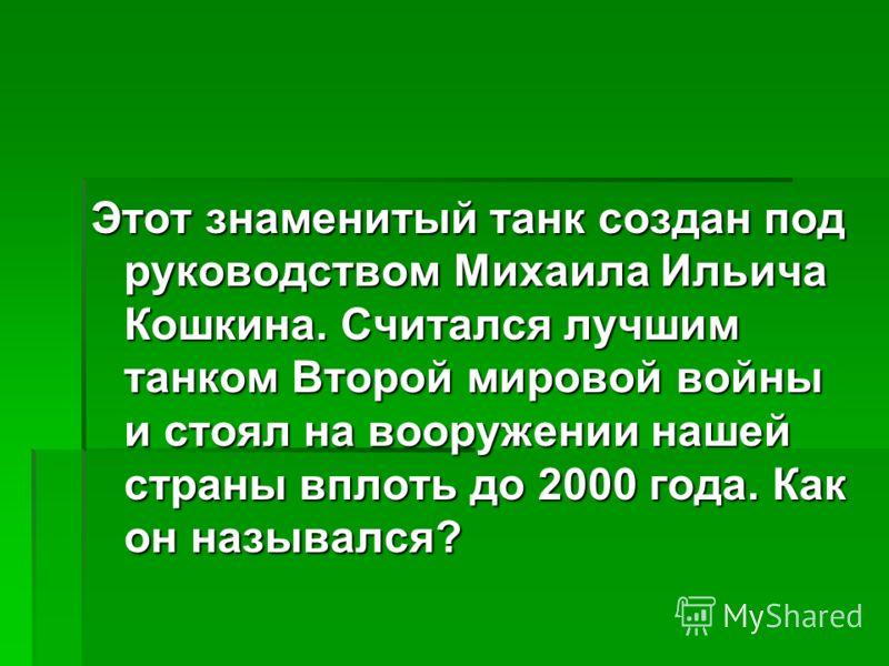 Этот знаменитый танк создан под руководством Михаила Ильича Кошкина. Считался лучшим танком Второй мировой войны и стоял на вооружении нашей страны вплоть до 2000 года. Как он назывался?