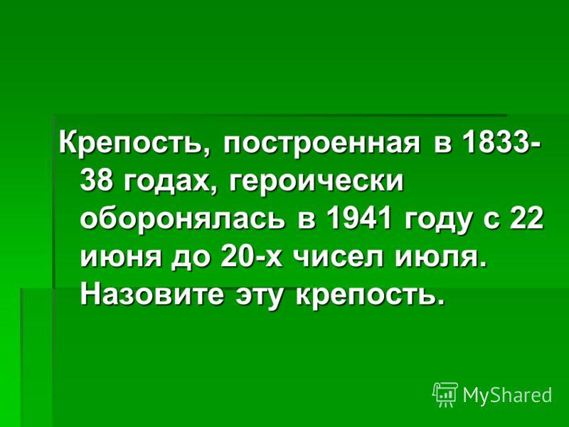 Крепость, построенная в 1833- 38 годах, героически оборонялась в 1941 году с 22 июня до 20-х чисел июля. Назовите эту крепость.