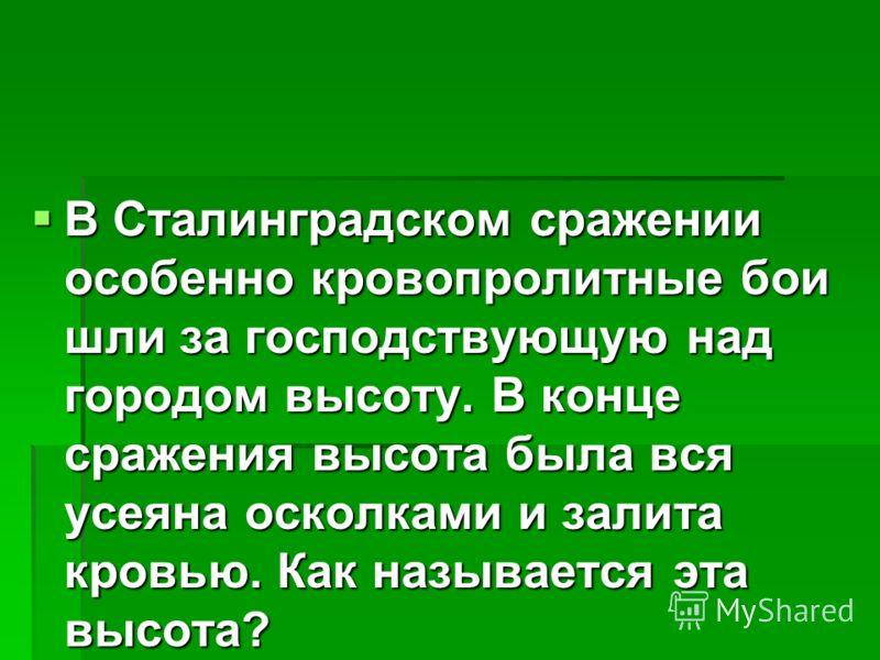 В Сталинградском сражении особенно кровопролитные бои шли за господствующую над городом высоту. В конце сражения высота была вся усеяна осколками и залита кровью. Как называется эта высота? В Сталинградском сражении особенно кровопролитные бои шли за