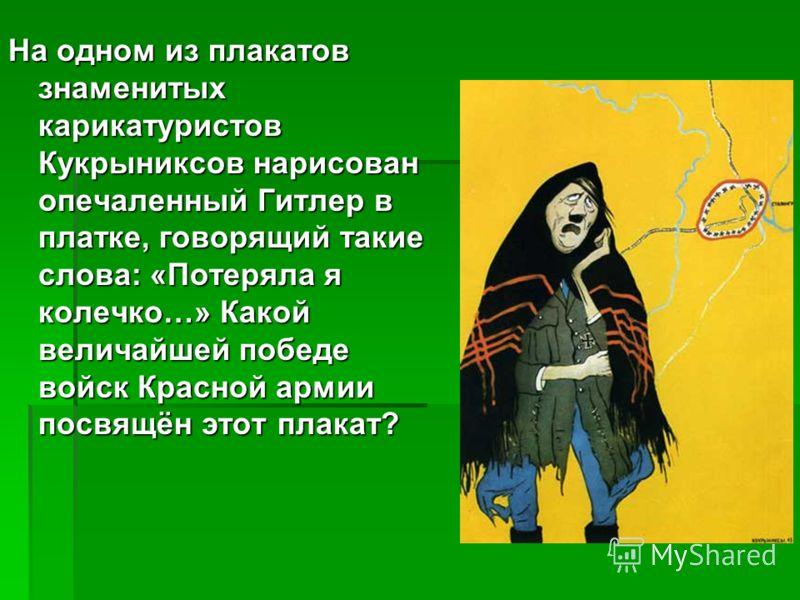 На одном из плакатов знаменитых карикатуристов Кукрыниксов нарисован опечаленный Гитлер в платке, говорящий такие слова: «Потеряла я колечко…» Какой величайшей победе войск Красной армии посвящён этот плакат?