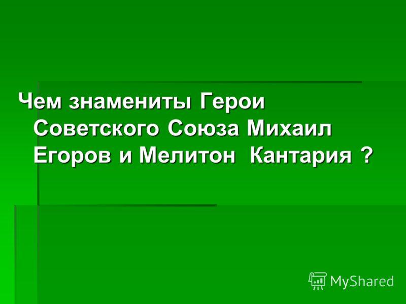 Чем знамениты Герои Советского Союза Михаил Егоров и Мелитон Кантария ?