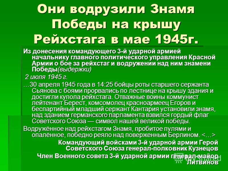 Они водрузили Знамя Победы на крышу Рейхстага в мае 1945г. Из донесения командующего 3-й ударной армией начальнику главного политического управления Красной Армии о бое за рейхстаг и водружении над ним знамени Победы(выдержки) 2 июля 1945 г. 2 июля 1